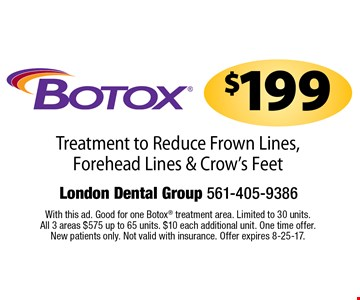 $199 Botox. Treatment to Reduce Frown Lines, Forehead Lines & Crow's Feet. With this ad. Good for one Botox treatment area. Limited to 30 units. All 3 areas $575 up to 65 units. $10 each additional unit. One time offer. New patients only. Not valid with insurance. Offer expires 8-25-17.