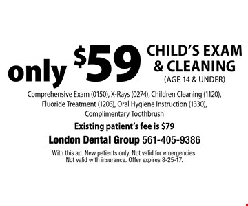Only $59 Child's Exam & Cleaning (age 14 & under). Comprehensive Exam (0150), X-Rays (0274), Children Cleaning (1120), Fluoride Treatment (1203), Oral Hygiene Instruction (1330), Complimentary Toothbrush Existing patient's fee is $79. With this ad. New patients only. Not valid for emergencies. Not valid with insurance. Offer expires 8-25-17.