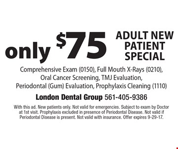 only $75 Adult New Patient Special Comprehensive Exam (0150), Full Mouth X-Rays (0210), Oral Cancer Screening, TMJ Evaluation, Periodontal (Gum) Evaluation, Prophylaxis Cleaning (1110). With this ad. New patients only. Not valid for emergencies. Subject to exam by Doctor at 1st visit. Prophylaxis excluded in presence of Periodontal Disease. Not valid if Periodontal Disease is present. Not valid with insurance. Offer expires 9-29-17.
