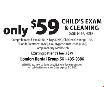 only $59 Child's Exam & Cleaning (age 14 & under) Comprehensive Exam (0150), X-Rays (0274), Children Cleaning (1120), Fluoride Treatment (1203), Oral Hygiene Instruction (1330), Complimentary Toothbrush Existing patient's fee is $79. With this ad. New patients only. Not valid for emergencies. Not valid with insurance. Offer expires 9-29-17.