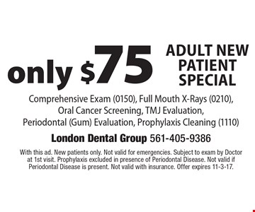 Only $75 Adult New Patient Special Comprehensive Exam (0150), Full Mouth X-Rays (0210), Oral Cancer Screening, TMJ Evaluation, Periodontal (Gum) Evaluation, Prophylaxis Cleaning (1110). With this ad. New patients only. Not valid for emergencies. Subject to exam by Doctor at 1st visit. Prophylaxis excluded in presence of Periodontal Disease. Not valid if Periodontal Disease is present. Not valid with insurance. Offer expires 11-3-17.