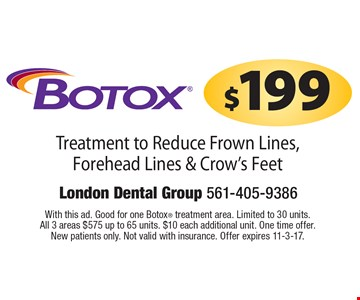 $199 Botox Treatment to Reduce Frown Lines, Forehead Lines & Crow's Feet. With this ad. Good for one Botox treatment area. Limited to 30 units. All 3 areas $575 up to 65 units. $10 each additional unit. One time offer. New patients only. Not valid with insurance. Offer expires 11-3-17.