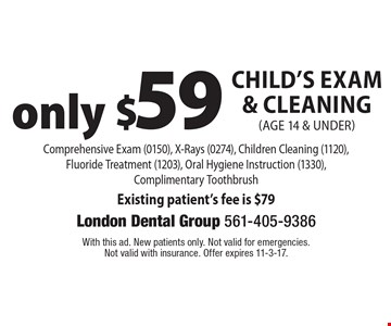 Only $59 Child's Exam & Cleaning (age 14 & under) Comprehensive Exam (0150), X-Rays (0274), Children Cleaning (1120), Fluoride Treatment (1203), Oral Hygiene Instruction (1330), Complimentary Toothbrush Existing patient's fee is $79. With this ad. New patients only. Not valid for emergencies. Not valid with insurance. Offer expires 11-3-17.