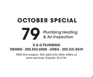 October Special $79 Plumbing Heating & Air Inspection. With this coupon. Not valid with other offers or prior services. Expires 12-2-16.