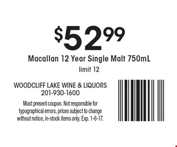 $52.99 Macallan 12 Year Single Malt 750mL. Limit 12. Must present coupon. Not responsible for typographical errors, prices subject to change without notice, in-stock items only. Exp. 1-6-17.