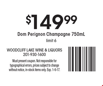 $149.99 Dom Perignon Champagne 750mL. Limit 6. Must present coupon. Not responsible for typographical errors, prices subject to change without notice, in-stock items only. Exp. 1-6-17.