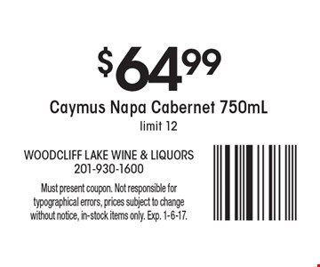 $64.99 Caymus Napa Cabernet 750mL. Limit 12. Must present coupon. Not responsible for typographical errors, prices subject to change without notice, in-stock items only. Exp. 1-6-17.