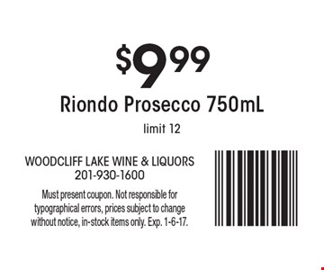 $9.99 Riondo Prosecco 750mL. Limit 12. Must present coupon. Not responsible for typographical errors, prices subject to change without notice, in-stock items only. Exp. 1-6-17.