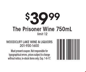 $39.99 The Prisoner Wine 750mL. Limit 12. Must present coupon. Not responsible for typographical errors, prices subject to change without notice, in-stock items only. Exp. 1-6-17.