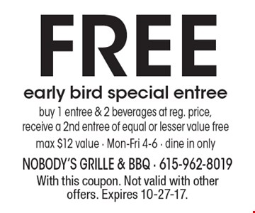 FREE early bird special entree. Buy 1 entree & 2 beverages at reg. price, receive a 2nd entree of equal or lesser value free. Max $12 value. Mon-Fri 4-6, dine in only. With this coupon. Not valid with other offers. Expires 10-27-17.