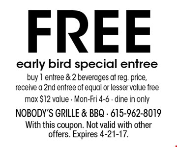 Free early bird special entree. Buy 1 entree & 2 beverages at reg. price, receive a 2nd entree of equal or lesser value free. Max $12 value - Mon-Fri 4-6 - Dine in only. With this coupon. Not valid with other offers. Expires 4-21-17.