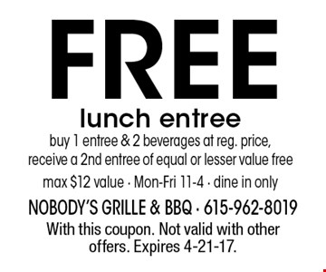 Free lunch entree. Buy 1 entree & 2 beverages at reg. price, receive a 2nd entree of equal or lesser value free. Max $12 value - Mon-Fri 11-4 - Dine in only. With this coupon. Not valid with other offers. Expires 4-21-17.