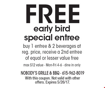 FREE early bird special entree. Buy 1 entree & 2 beverages at reg. price, receive a 2nd entree of equal or lesser value free. Max $12 value - Mon-Fri 4-6 - dine in only. With this coupon. Not valid with other offers. Expires 5/26/17.