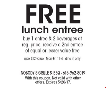 FREE lunch entree. Buy 1 entree & 2 beverages at reg. price, receive a 2nd entree of equal or lesser value free. Max $12 value - Mon-Fri 11-4 - dine in only. With this coupon. Not valid with other offers. Expires 5/26/17.