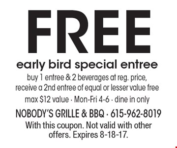 FREE early bird special entree. Buy 1 entree & 2 beverages at reg. price, receive a 2nd entree of equal or lesser value free, max $12 value - Mon-Fri 4-6 - dine in only. With this coupon. Not valid with other offers. Expires 8-18-17.