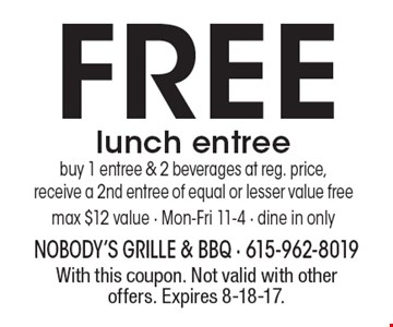 FREE lunch entree. Buy 1 entree & 2 beverages at reg. price,receive a 2nd entree of equal or lesser value free, max $12 value - Mon-Fri 11-4 - dine in only. With this coupon. Not valid with other offers. Expires 8-18-17.