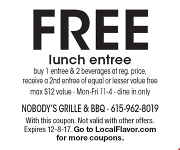 FREE lunch entree. buy 1 entree & 2 beverages at reg. price, receive a 2nd entree of equal or lesser value free. max $12 value.  Mon.-Fri. 11-4. dine in only. With this coupon. Not valid with other offers. Expires 12-8-17. Go to LocalFlavor.com for more coupons.