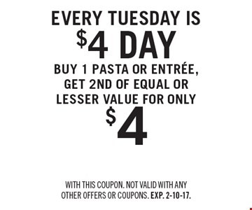 Every Tuesday is $4 day. Buy 1 pasta or entree, get 2ND OF EQUAL OR LESSER VALUE FOR ONLY $4. With this coupon. Not valid with any other offers or coupons. Exp. 2-10-17.