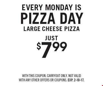 Every Monday is pizza day. $7.99 large cheese pizza. With this coupon. Carryout only. Not valid with any other offers or coupons. Exp. 2-10-17.