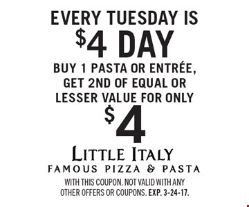 Every Tuesday is $4. $4 day. Buy 1 pasta or entree, get 2ND OF EQUAL OR LESSER VALUE FOR ONLY $4. With this coupon. Not valid with any other offers or coupons. Exp. 3-24-17.