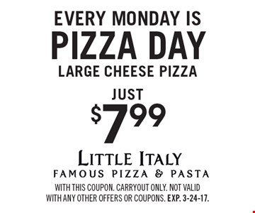 Every Monday is $7.99 pizza day. Large cheese pizza just $7.99. With this coupon. Carryout only. Not valid with any other offers or coupons. Exp. 3-24-17.