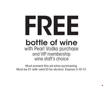 Free bottle of wine with Pearl Vodka purchase and VIP membership wine staff's choice. Must present this ad when purchasing. Must be 21 with valid ID for alcohol. Expires 3-10-17.