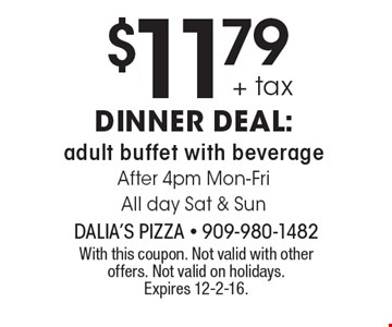 $11.79 + tax dinner deal: adult buffet with beverage After 4pm Mon-Fri All day Sat & Sun. With this coupon. Not valid with other offers. Not valid on holidays. Expires 12-2-16.