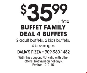 $35.99 + tax buffet family deal 4 buffets 2 adult buffets, 2 kids buffets, 4 beverages. With this coupon. Not valid with other offers. Not valid on holidays. Expires 12-2-16.