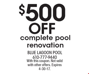 $500 Off complete pool renovation. With this coupon. Not valid with other offers. Expires 4-30-17.