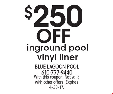$250 Off inground pool vinyl liner. With this coupon. Not valid with other offers. Expires 4-30-17.