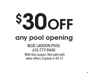 $30 Off any pool opening. With this coupon. Not valid with other offers. Expires 4-30-17.
