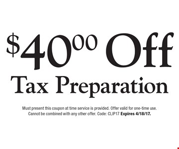 $40.00 Off Tax Preparation. Must present this coupon at time service is provided. Offer valid for one-time use. Cannot be combined with any other offer. Code: CLIP17 Expires 4/18/17.