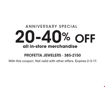 ANNIVERSARY SPECIAL 20-40% OFF all in-store merchandise. With this coupon. Not valid with other offers. Expires 2-3-17.