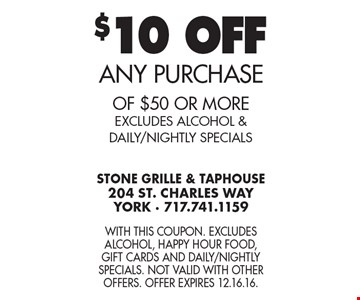 $10 OFF ANY PURCHASE of $50 or more. EXCLUDES ALCOHOL & DAILY/NIGHTLY SPECIALS. With this coupon. Excludes alcohol, Happy Hour food, gift cards and Daily/Nightly Specials. Not valid with other offers. Offer expires 12.16.16.