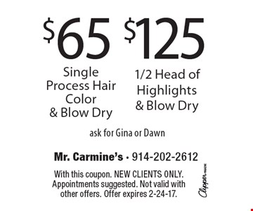 $125 1/2 Head of Highlights & Blow Dry OR $65 Single Process Hair Color & Blow Dry. Ask for Gina or Dawn. With this coupon. New clients only. Appointments suggested. Not valid with other offers. Offer expires 2-24-17.