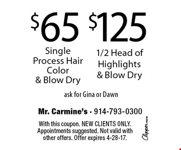 $65 Single Process Hair Color & Blow Dry OR $125 1/2 Head of Highlights & Blow Dry. Ask for Gina or Dawn. With this coupon. New clients only. Appointments suggested. Not valid with other offers. Offer expires 4-28-17.