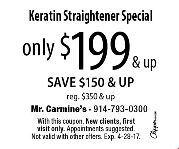 Only $199 & up Keratin Straightener Special. SAVE $150 & UP. Reg. $350 & up. With this coupon. New clients, first visit only. Appointments suggested. Not valid with other offers. Exp. 4-28-17.