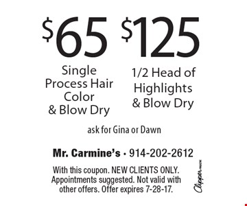 $125 1/2 Head of Highlights & Blow Dry.$65 Single Process Hair Color & Blow Dry. . ask for Gina or Dawn. With this coupon. New clients only. Appointments suggested. Not valid with other offers. Offer expires 7-28-17.