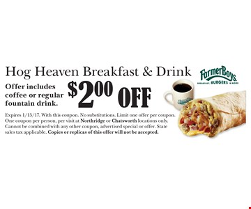 $2.00 off Hog Heaven Breakfast & Drink. Offer includes coffee or regular fountain drink. Expires 1/15/17. With this coupon. No substitutions. Limit one offer per coupon. One coupon per person, per visit at Northridge or Chatsworth locations only. Cannot be combined with any other coupon, advertised special or offer. State sales tax applicable. Copies or replicas of this offer will not be accepted.