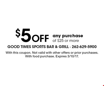 $5 off any purchase of $25 or more. With this coupon. Not valid with other offers or prior purchases. With food purchase. Expires 3/10/17.