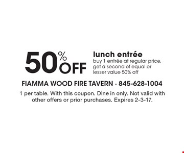 50% OFF lunch entree, buy 1 entree at regular price, get a second of equal or lesser value 50% off. 1 per table. With this coupon. Dine in only. Not valid with other offers or prior purchases. Expires 2-3-17.