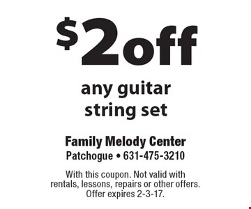 $2 off any guitar string set. With this coupon. Not valid with rentals, lessons, repairs or other offers. Offer expires 2-3-17.