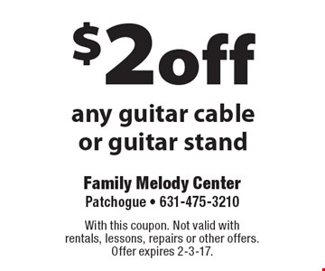 $2 off any guitar cable or guitar stand. With this coupon. Not valid with rentals, lessons, repairs or other offers. Offer expires 2-3-17.