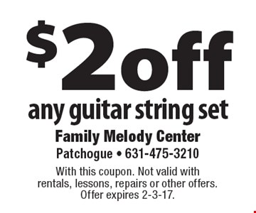 $2 off any guitar string set. With this coupon. Not valid with rentals, lessons, repairs or other offers.Offer expires 2-3-17.