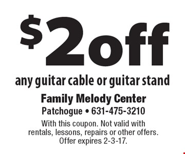 $2 off any guitar cable or guitar stand. With this coupon. Not valid with rentals, lessons, repairs or other offers.Offer expires 2-3-17.