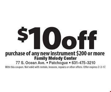 $10 off purchase of any new instrument $200 or more. With this coupon. Not valid with rentals, lessons, repairs or other offers. Offer expires 2-3-17.