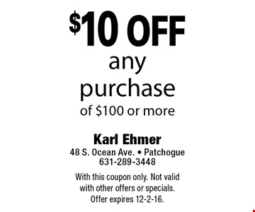 $10 off any purchase of $100 or more. With this coupon only. Not valid with other offers or specials. Offer expires 12-2-16.