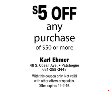 $5 off any purchase of $50 or more. With this coupon only. Not valid with other offers or specials. Offer expires 12-2-16.