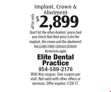 $2,899 Implant, Crown & Abutment. Don't let the other dentists' prices fool you-check that their price is for the implant, the crown and the abutment! Includes free consultation! (Restrictions apply). With this coupon. One coupon per visit. Not valid with other offers or services. Offer expires 1/29/17.