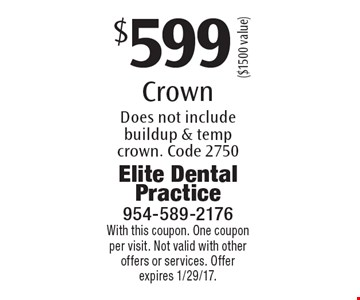 $599 Crown. Does not include buildup & temp crown. Code 2750 ($1500 value). With this coupon. One coupon per visit. Not valid with other offers or services. Offer expires 1/29/17.